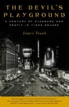 The Devil's Playground - A Century of Pleasure and Profit in Times Square 電子書 by James Traub