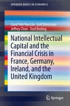 National Intellectual Capital and the Financial Crisis in France, Germany, Ireland, and the United Kingdom ebook by Carol Yeh-Yun Lin, Leif Edvinsson, Jeffrey Chen,...