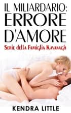 Il Miliardario: Errore d'Amore - Famiglia Kavanagh ebook by Kendra Little