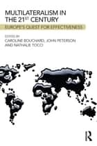 Multilateralism in the 21st Century - Europe's quest for effectiveness ebook by Caroline Bouchard, John Peterson, Nathalie Tocci