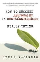 How to Succeed in Anything by Really Trying ebook by Lyman MacInnis
