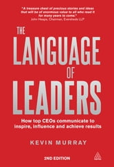 The Language of Leaders - How Top CEOs Communicate to Inspire, Influence and Achieve Results ebook by Kevin Murray