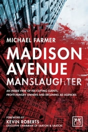 Madison Avenue Manslaughter - An inside view of fee-cutting clients, profit-hungry owners and declining ad agencies ebook by Kevin Roberts