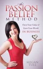 The Passion Belief Method - Own Your Value and Earn Your Worth in Business ebook by Megan Tull