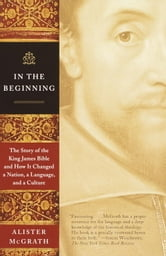 In the Beginning - The Story of the King James Bible and How It Changed a Nation, a Language, and a Culture ebook by Alister McGrath