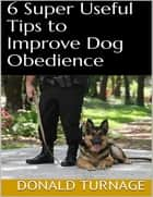6 Super Useful Tips to Improve Dog Obedience ebook by Donald Turnage