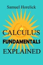 Calculus Fundamentals Explained ebook by Samuel Horelick