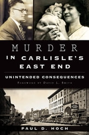 Murder in Carlisle's East End - Unintended Consequences ebook by Paul D. Hoch, David L. Smith