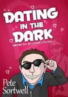 Dating In The Dark: Sometimes Love Just Pretends To Be Blind ebook by Pete Sortwell
