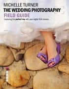 Wedding Photography 101 - Capturing the Perfect Day with your Camera ebook by Michelle Turner