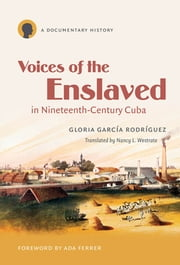 Voices of the Enslaved in Nineteenth-Century Cuba - A Documentary History ebook by Gloria García Rodríguez