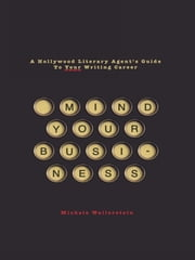 Mind Your Business: A Hollywood Literary Agent's Guide to Your Writing Career - A Hollywood Literary Agent's Guide To Your Writing Career ebook by Michele Wallerstein