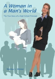 A Woman in a Man's World - The True Story of a High School Principal ebook by Norma L. Winter