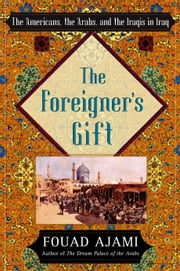 The Foreigner's Gift - The Americans, the Arabs, and the Iraqis in Iraq ebook by Fouad Ajami