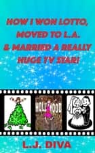 How I Won Lotto, Moved To L.A. & Married A Really Huge Tv Star! ebook by L.J. Diva