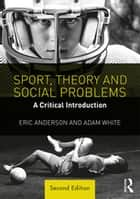 Sport, Theory and Social Problems - A Critical Introduction ebook by Eric Anderson, Adam White
