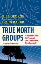 True North Groups - A Powerful Path to Personal and Leadership Development ebook by Bill George, Douglas M. Baker