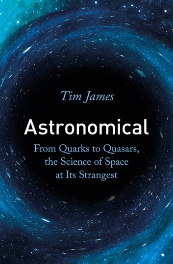 Astronomical - From Quarks to Quasars, the Science of Space at its Strangest ebook by Tim James