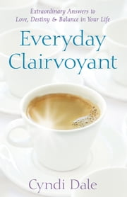 Everyday Clairvoyant: Extraordinary Answers to Finding Love, Destiny and Balance in Your Life - Extraordinary Answers to Finding Love, Destiny and Balance in Your Life ebook by Cyndi Dale