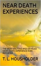 NEAR DEATH EXPERIENCES - THE MOST EXCITING AND DETAILED NEAR DEATH EXPERIENCE EVER REPORTED ebook by T. L. HOUSHOLDER