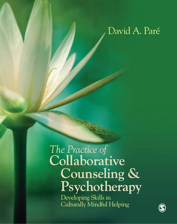 The Practice of Collaborative Counseling and Psychotherapy - Developing Skills in Culturally Mindful Helping ebook by Dr. David Pare