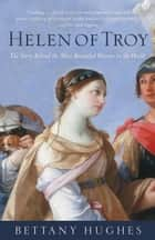 Helen of Troy - The Story Behind the Most Beautiful Woman in the World ebook by Bettany Hughes