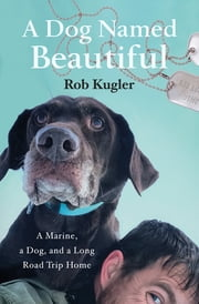 A Dog Named Beautiful - A Marine, a Dog, and a Long Road Trip Home ebook by Rob Kugler