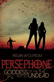 Persephone: Goddess of the Not So Undead ebook by Regan Wolfrom