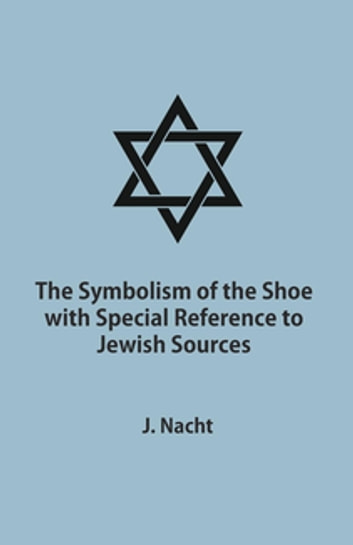 The Symbolism of the Shoe with Special Reference to Jewish Sources ebook by Jacob Nacht