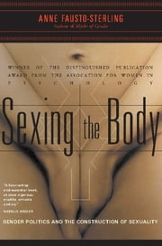 Sexing the Body - Gender Politics and the Construction of Sexuality ebook by Anne Fausto-Sterling
