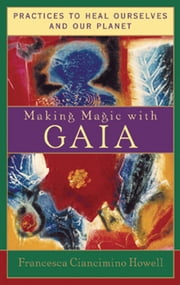 Making Magic with Gaia: Practices to Heal Ourselves and Our Planet ebook by Francesca Ciancimino Howell