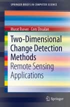 Two-Dimensional Change Detection Methods - Remote Sensing Applications ebook by Murat İlsever, Cem Ünsalan