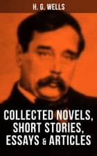 H. G. Wells: Collected Novels, Short Stories, Essays & Articles - The Time Machine, The Island of Doctor Moreau, The Invisible Man, The War of the Worlds, Modern Utopia and much more ebook by H. G. Wells