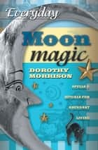 Everyday Moon Magic: Spells & Rituals for Abundant Living ebook by Dorothy Morrison