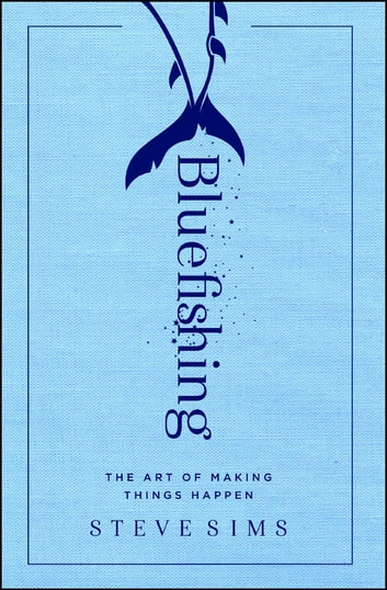 Bluefishing - The Art of Making Things Happen ebook by Steve Sims