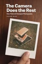 The Camera Does the Rest - How Polaroid Changed Photography ebook by Peter Buse
