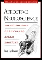 Affective Neuroscience : The Foundations of Human and Animal Emotions - The Foundations of Human and Animal Emotions ebook by Jaak Panksepp