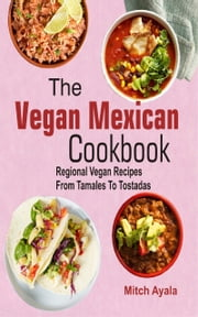 The Vegan Mexican Cookbook: Regional Vegan Recipes From Tamales To Tostadas