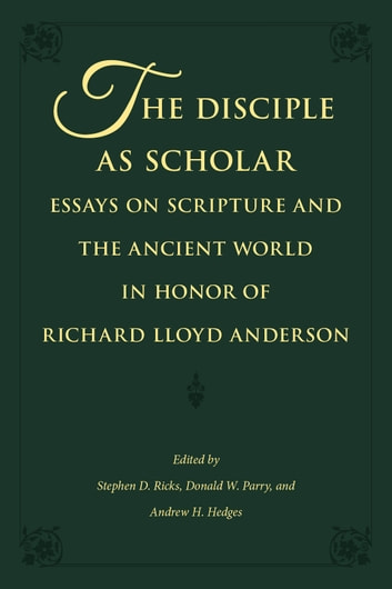 The Disciple as Scholar: Essays on Scripture and the Ancient World in Honor of Richard Lloyd Anderson ebook by Ricks,Stephen D.,Parry,Donald W.,Hedges,Andrew H.