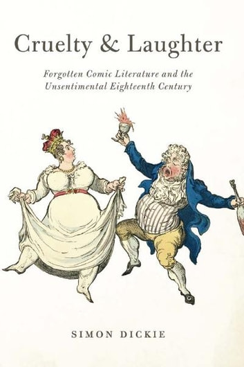 Cruelty and Laughter - Forgotten Comic Literature and the Unsentimental Eighteenth Century ebook by Simon Dickie