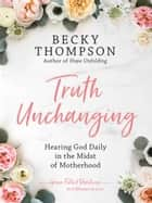 Truth Unchanging - Hearing God Daily in the Midst of Motherhood eBook by Becky Thompson