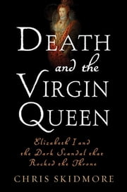 Death and the Virgin Queen - Elizabeth I and the Dark Scandal That Rocked the Throne ebook by Chris Skidmore