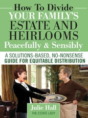 How to Divide Your Family's Estate and Heirlooms Peacefully and Sensibly ebook by Hall, Julie