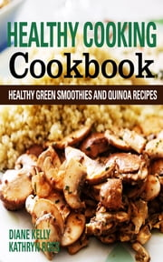 Healthy Cooking Cookbook: Healthy Green Smoothies and Quinoa Recipes ebook by Diane Kelly,Kathryn Ross
