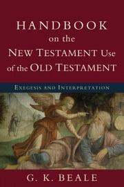 Handbook on the New Testament Use of the Old Testament - Exegesis and Interpretation ebook by G. K. Beale