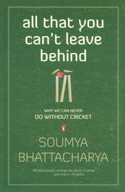 All That You Can't Leave Behind - Why we can never do without Cricket ebook by Soumya Bhattacharya