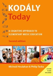 Kod?ly Today - A Cognitive Approach to Elementary Music Education ebook by Micheal Houlahan,Philip Tacka