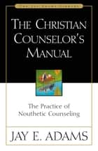 The Christian Counselor's Manual - The Practice of Nouthetic Counseling ebook by Jay E. Adams