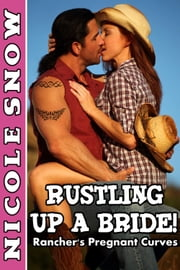 Rustling Up a Bride: Rancher's Pregnant Curves ebook by Nicole Snow