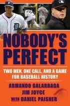 Nobody's Perfect - Two Men, One Call, and a Game for Baseball History ebook by Armando Galarraga, Jim Joyce, Daniel Paisner